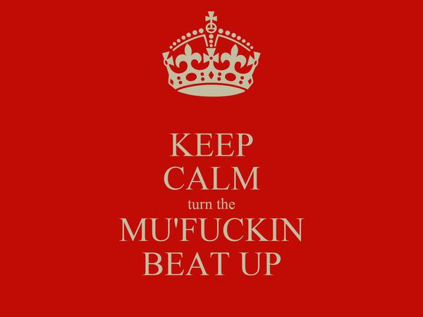KEEP CALM turn the MU'FUCKIN BEAT UP