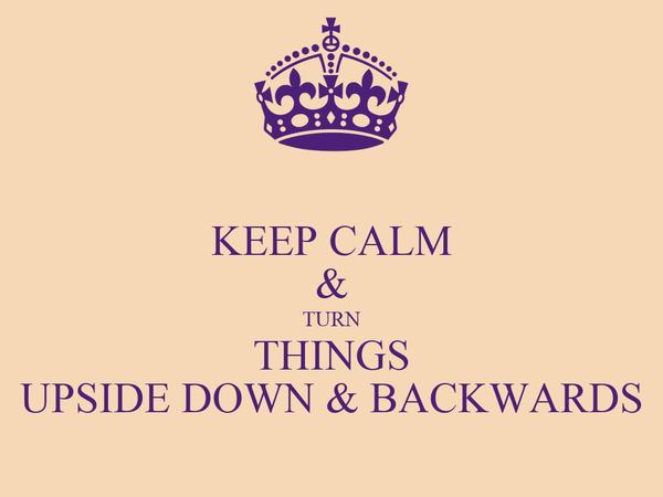 KEEP CALM & TURN THINGS UPSIDE DOWN & BACKWARDS