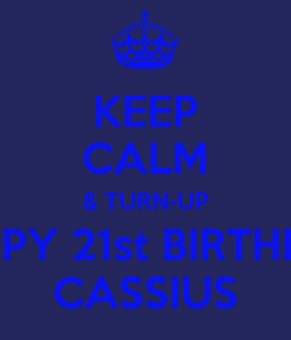 KEEP CALM & TURN-UP HAPPY 21st BIRTHDAY CASSIUS