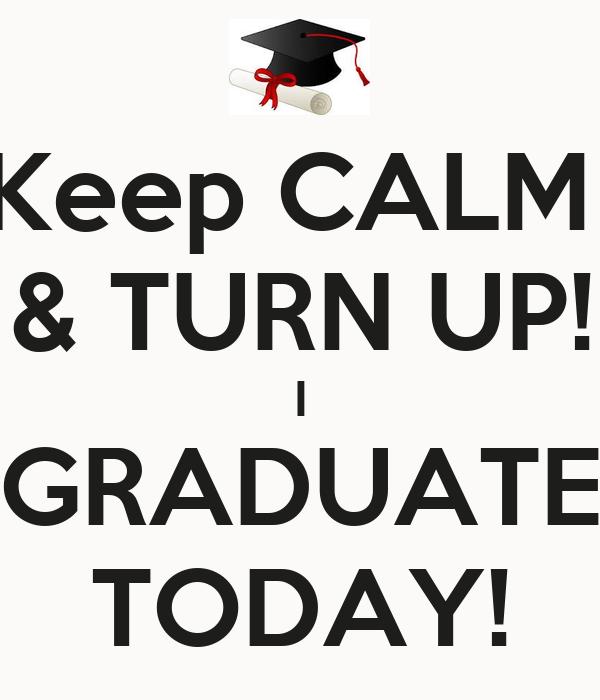 Keep CALM  & TURN UP! I GRADUATE TODAY!