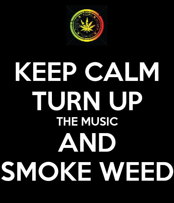 KEEP CALM TURN UP THE MUSIC AND SMOKE WEED