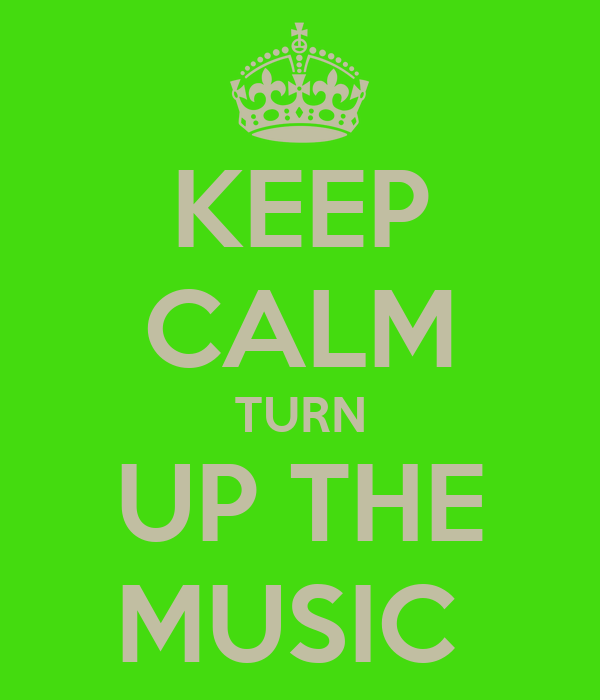 KEEP CALM TURN UP THE MUSIC