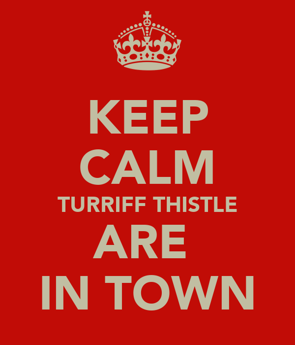 KEEP CALM TURRIFF THISTLE ARE  IN TOWN