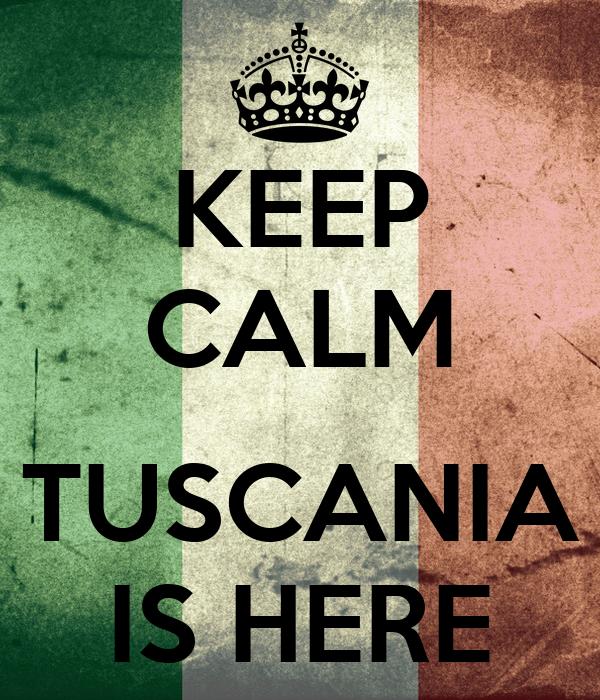 KEEP CALM  TUSCANIA IS HERE