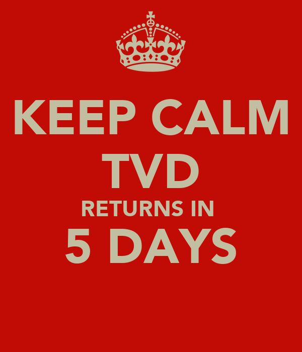 KEEP CALM TVD RETURNS IN  5 DAYS