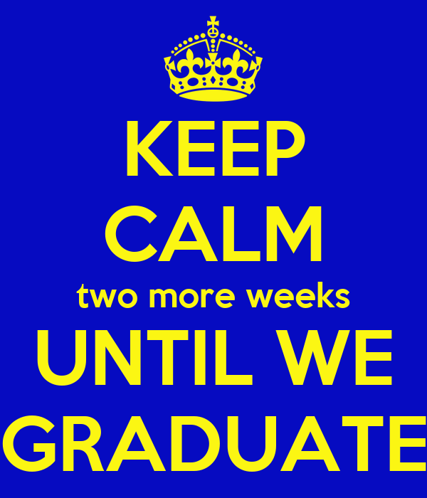 KEEP CALM two more weeks UNTIL WE GRADUATE