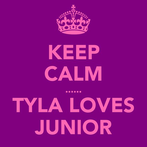 KEEP CALM ...... TYLA LOVES JUNIOR