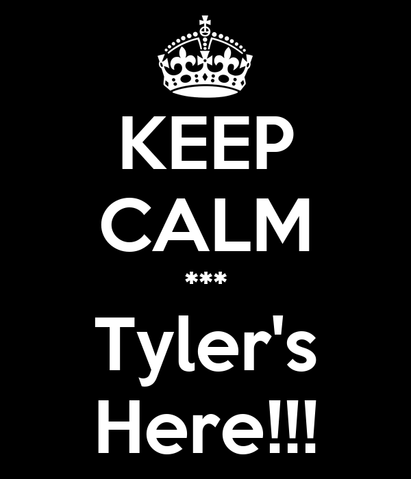 KEEP CALM *** Tyler's Here!!!