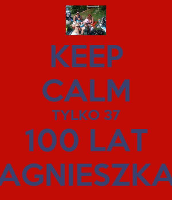 KEEP CALM TYLKO 37 100 LAT AGNIESZKA
