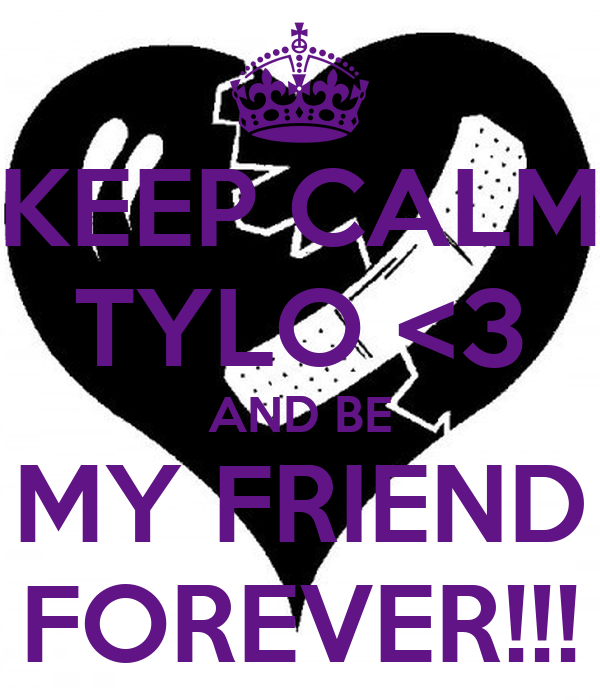KEEP CALM TYLO <3 AND BE MY FRIEND FOREVER!!!
