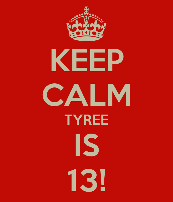 KEEP CALM TYREE IS 13!