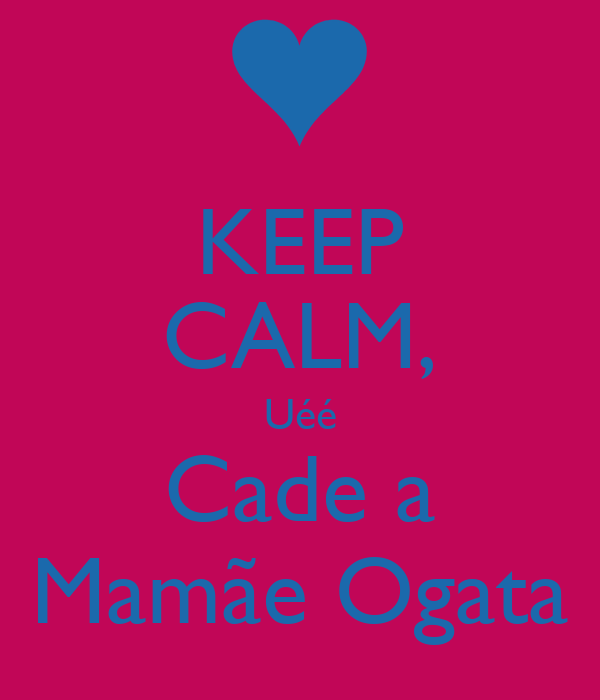 KEEP CALM, Uéé Cade a Mamãe Ogata