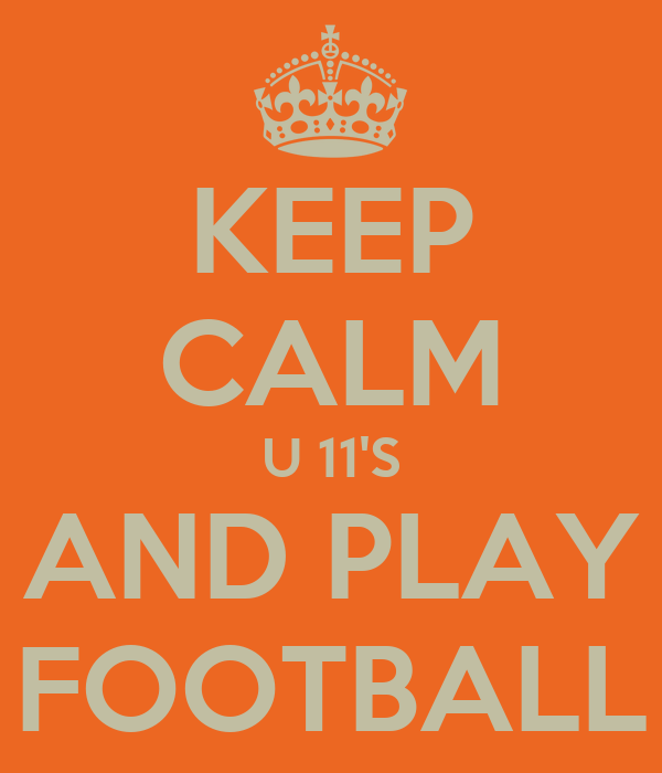 KEEP CALM U 11'S AND PLAY FOOTBALL