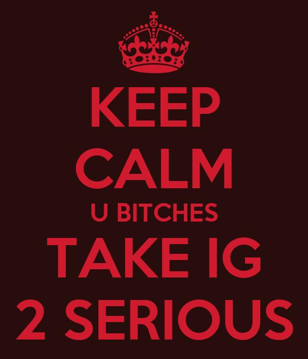 KEEP CALM U BITCHES TAKE IG 2 SERIOUS