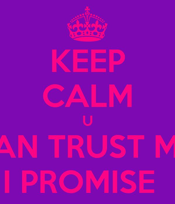 KEEP CALM U CAN TRUST ME  I PROMISE