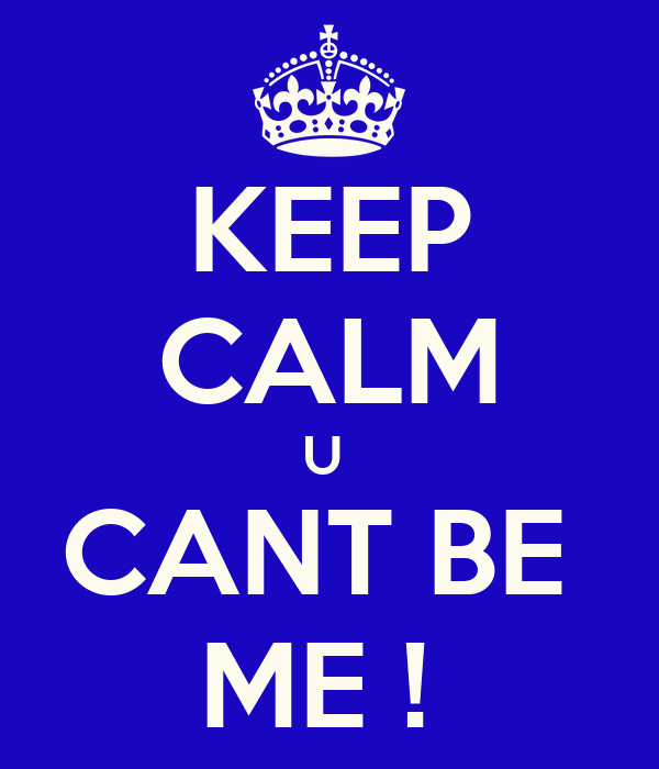 KEEP CALM U  CANT BE  ME !