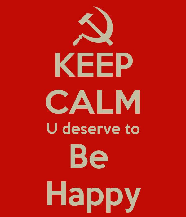 KEEP CALM U deserve to Be  Happy