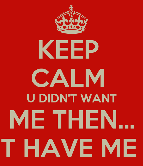 KEEP  CALM  U DIDN'T WANT ME THEN... U CANT HAVE ME NOW...