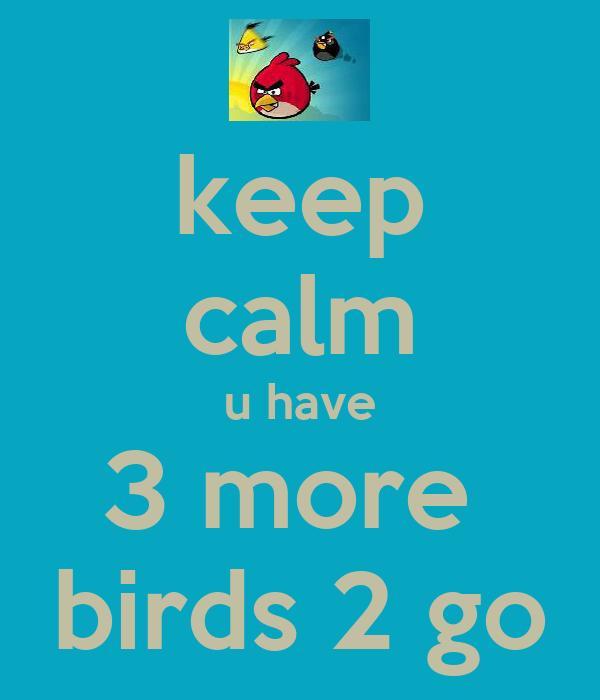 keep calm u have 3 more  birds 2 go