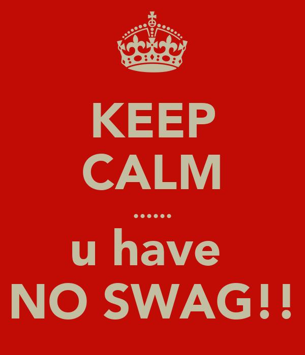 KEEP CALM ...... u have  NO SWAG!!