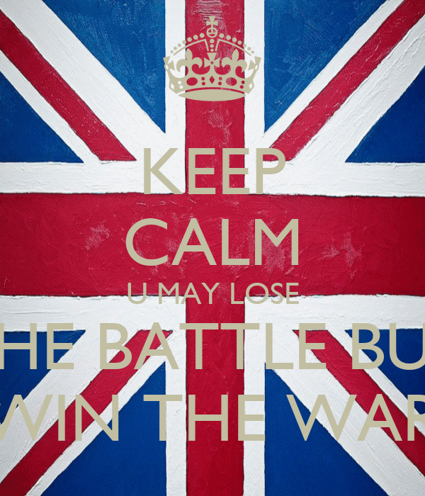KEEP CALM U MAY LOSE THE BATTLE BUT WIN THE WAR
