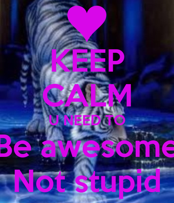 KEEP CALM U NEED TO Be awesome Not stupid