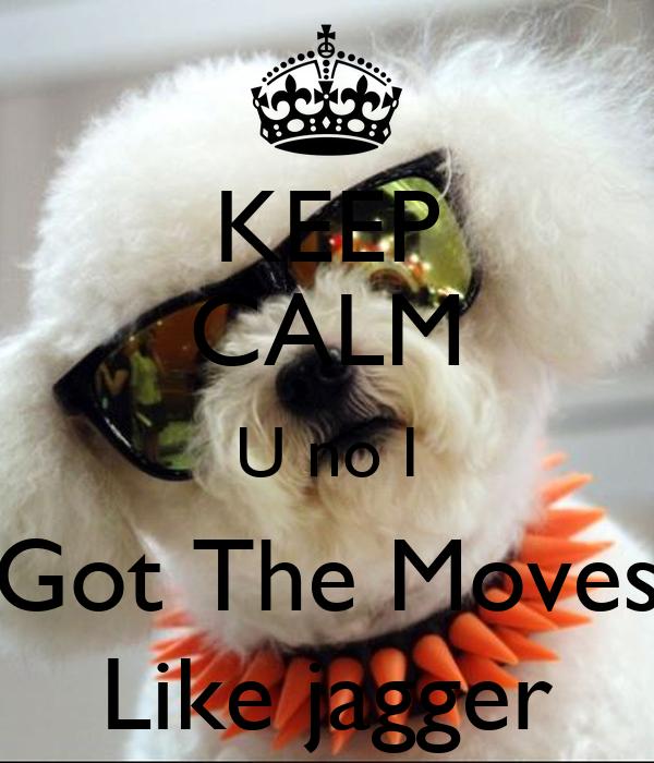 KEEP CALM U no I Got The Moves Like jagger