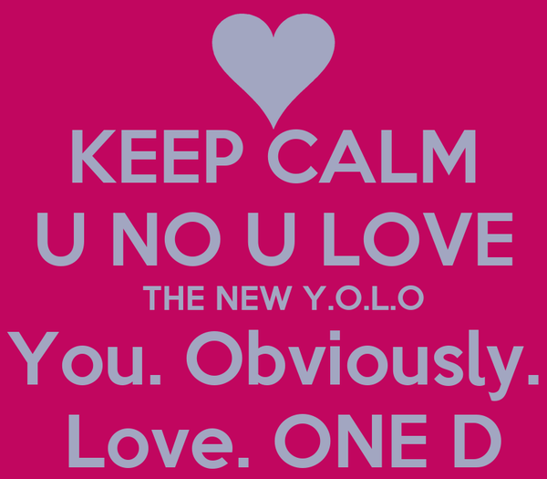 KEEP CALM  U NO U LOVE    THE NEW Y.O.L.O You. Obviously.  Love. ONE D