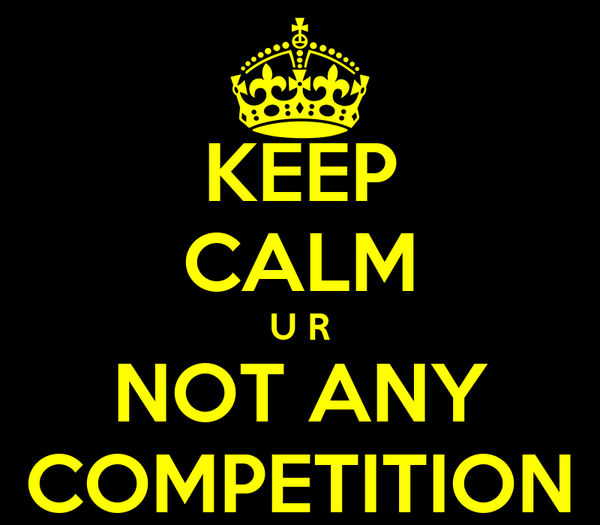 KEEP CALM U R NOT ANY COMPETITION