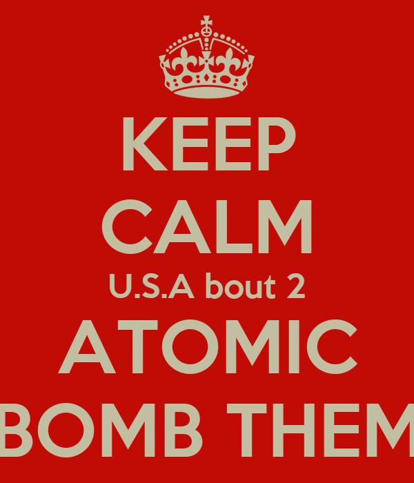 KEEP CALM U.S.A bout 2 ATOMIC BOMB THEM