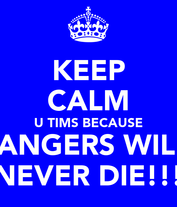 KEEP CALM U TIMS BECAUSE RANGERS WILL  NEVER DIE!!!