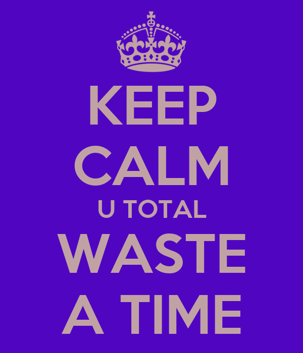 KEEP CALM U TOTAL WASTE A TIME
