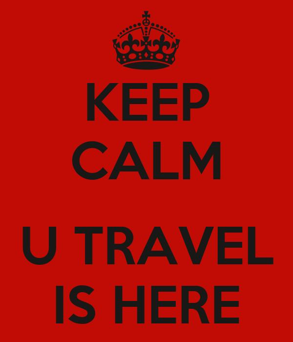 KEEP CALM  U TRAVEL IS HERE