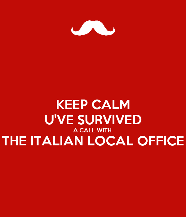 KEEP CALM U'VE SURVIVED A CALL WITH  THE ITALIAN LOCAL OFFICE