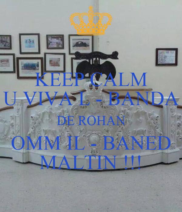 KEEP CALM U VIVA L - BANDA DE ROHAN OMM IL - BANED MALTIN !!!