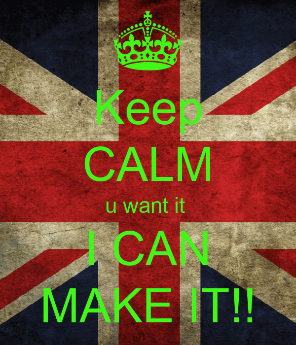 Keep CALM u want it  I CAN MAKE IT!!