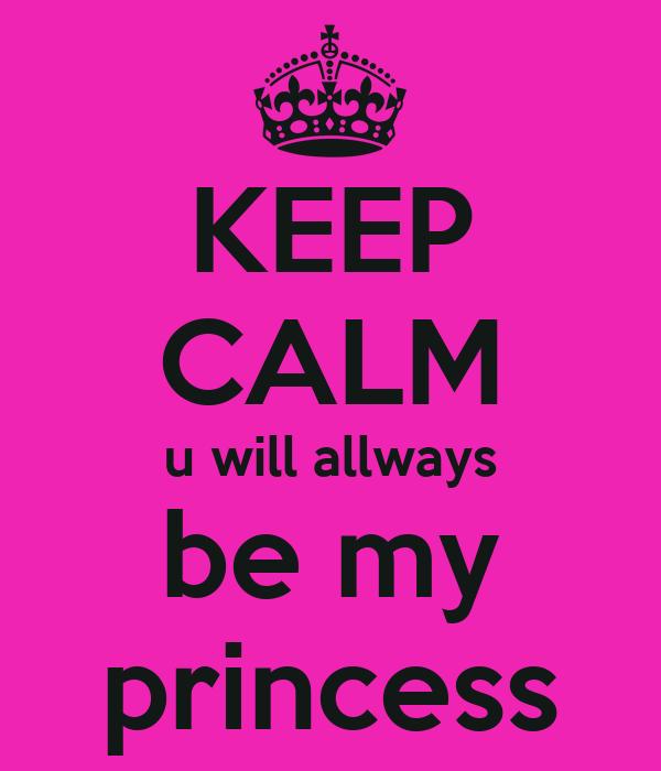 KEEP CALM u will allways be my princess