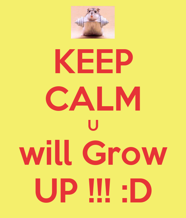 KEEP CALM U will Grow UP !!! :D