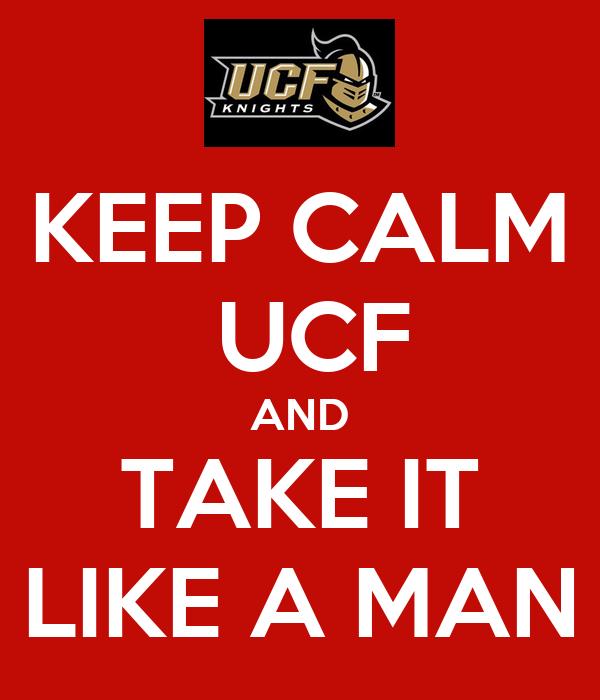 KEEP CALM  UCF AND TAKE IT LIKE A MAN