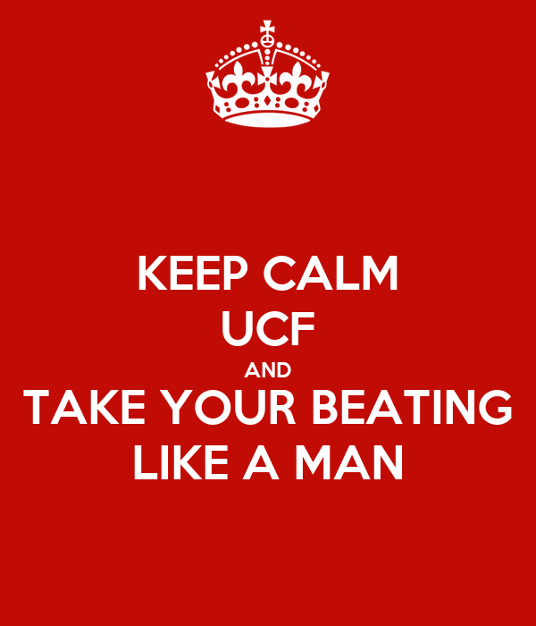 KEEP CALM UCF AND TAKE YOUR BEATING LIKE A MAN