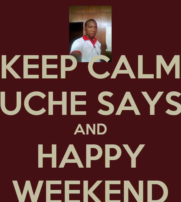 KEEP CALM UCHE SAYS AND HAPPY WEEKEND