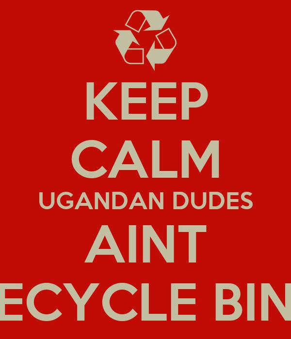 KEEP CALM UGANDAN DUDES AINT RECYCLE BINZ