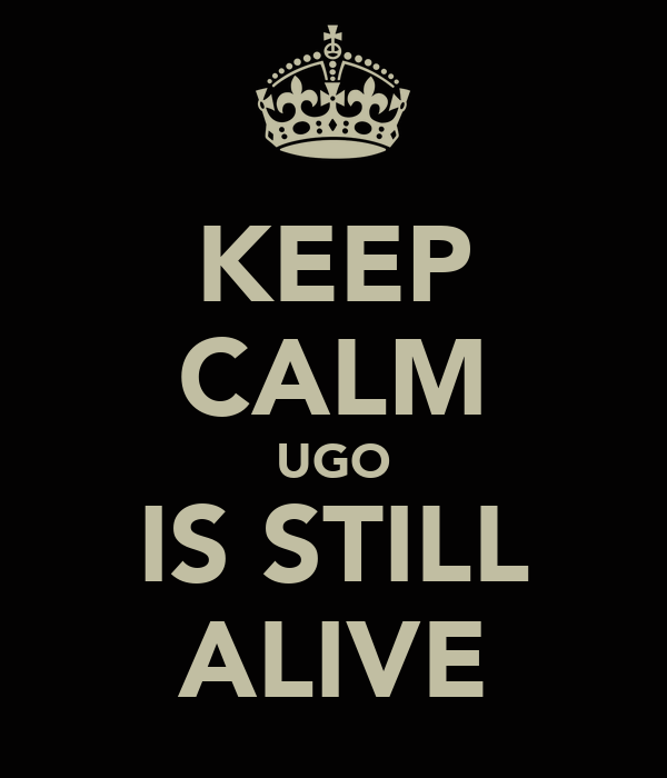 KEEP CALM UGO IS STILL ALIVE