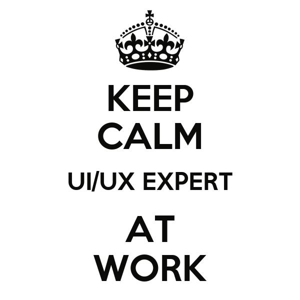 KEEP CALM UI/UX EXPERT AT WORK