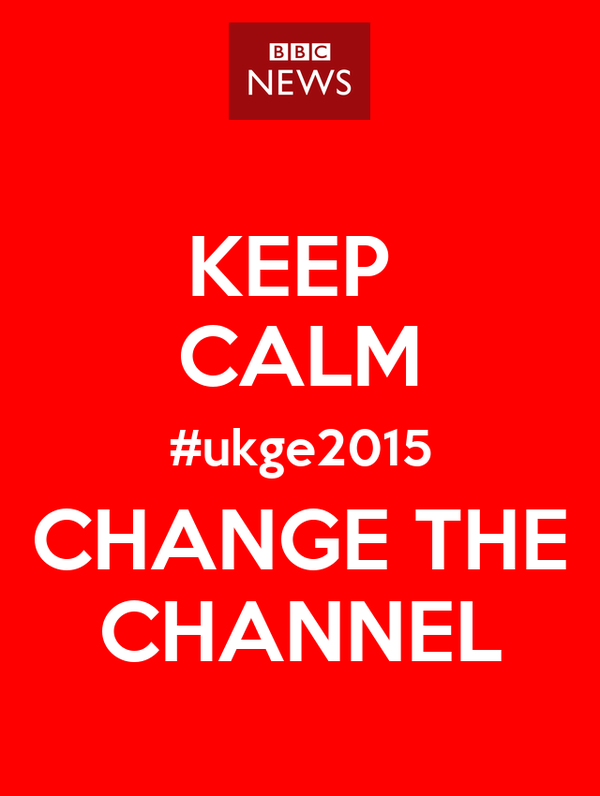 KEEP  CALM #ukge2015 CHANGE THE CHANNEL