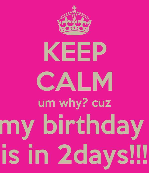 KEEP CALM um why? cuz my birthday  is in 2days!!!