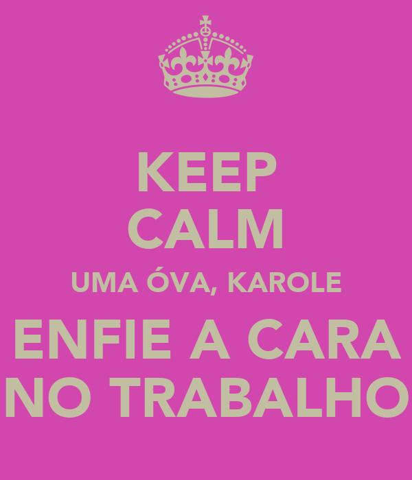 KEEP CALM UMA ÓVA, KAROLE ENFIE A CARA NO TRABALHO