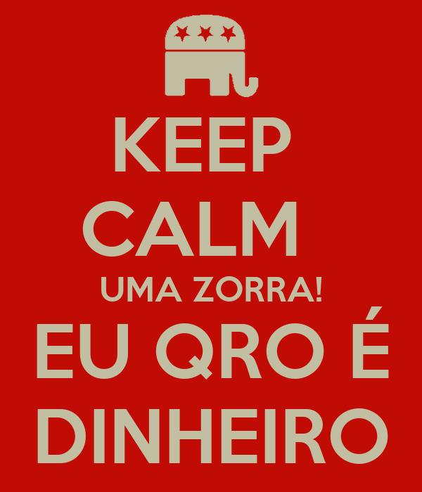 KEEP  CALM   UMA ZORRA! EU QRO É DINHEIRO