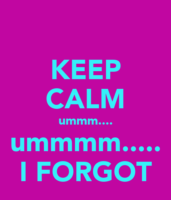 KEEP CALM ummm.... ummmm..... I FORGOT