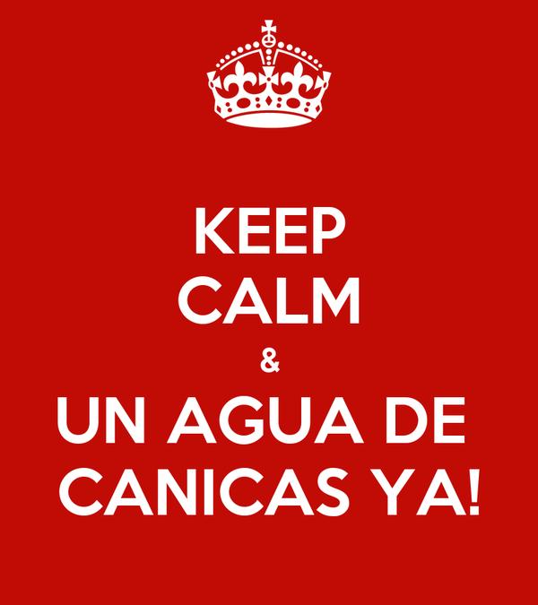 KEEP CALM & UN AGUA DE  CANICAS YA!